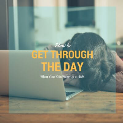 Get Through the Day When Your Kids Wake Up Way Too Early!