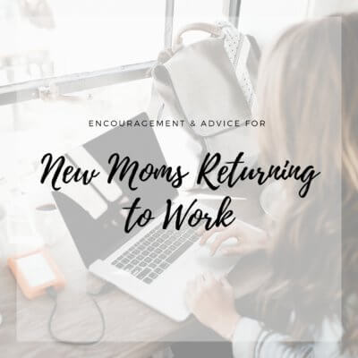 Encouragement & Advice for New Moms Returning to Work